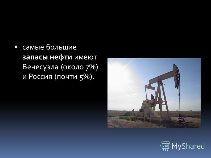 самые большие запасы нефти имеют Венесуэла (около 7%) и Россия (почти 5%).