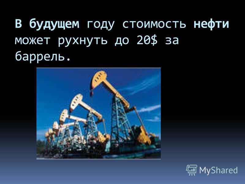 В будущем году стоимость нефти может рухнуть до 20$ за баррель.