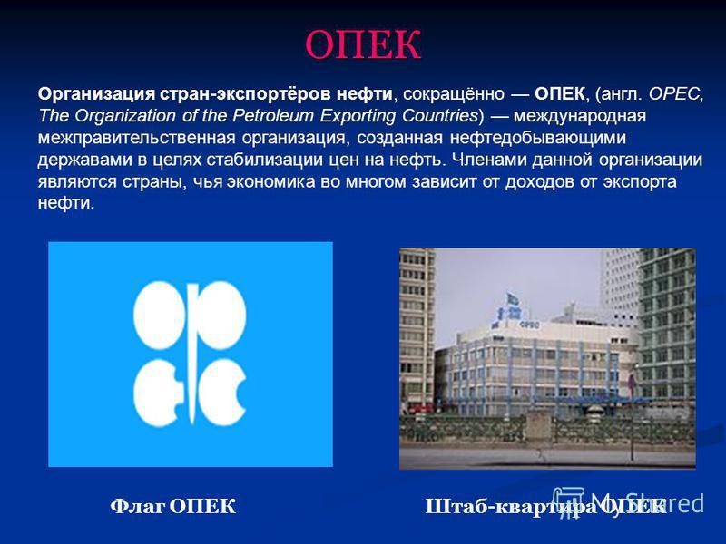 ОПЕК Организация стран-экспортёров нефти, сокращённо ОПЕК, (англ. OPEC, The Organization of the Petroleum Exporting Countries) международная межправительственная организация, созданная нефтедобывающими державами в целях стабилизации цен на нефть. Чле