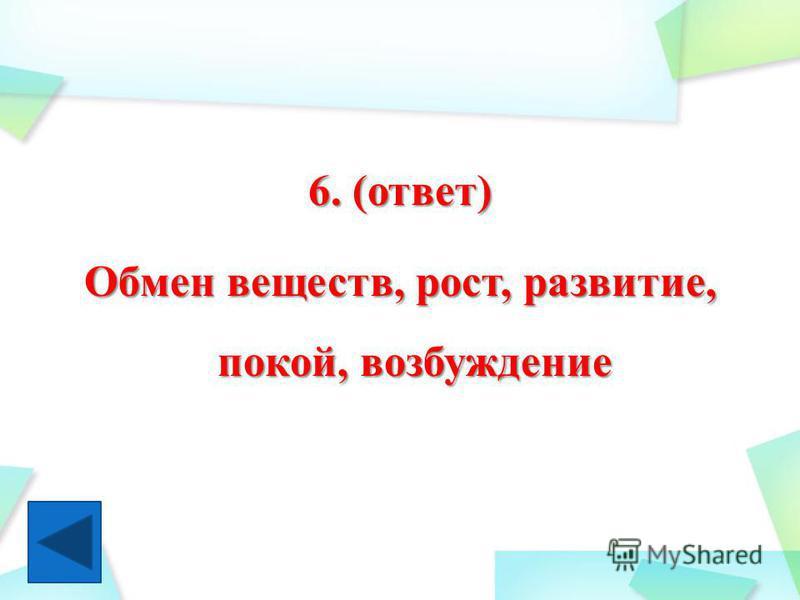6. (ответ) Обмен веществ, рост, развитие, покой, возбуждение