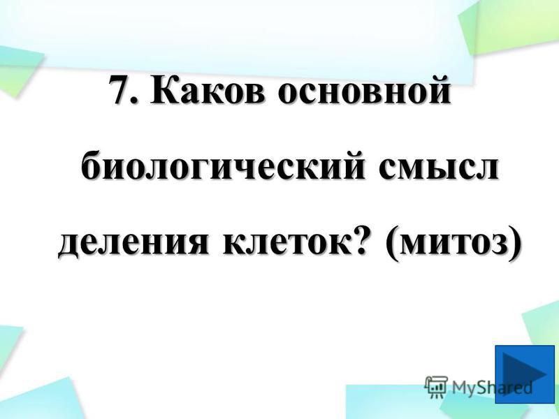 7. Каков основной биологический смысл деления клеток? (митоз)