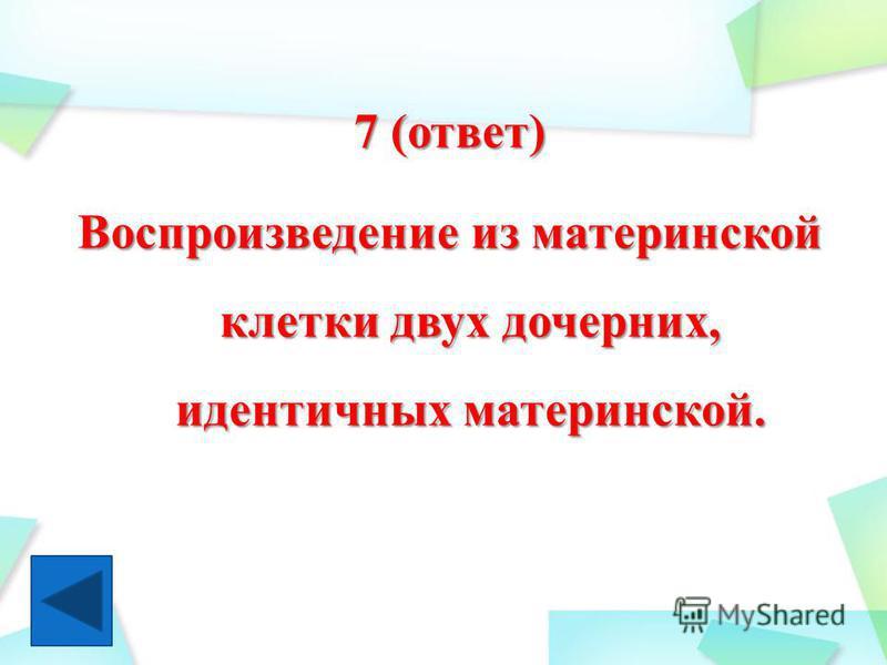 7 (ответ) Воспроизведение из материнской клетки двух дочерних, идентичных материнской.