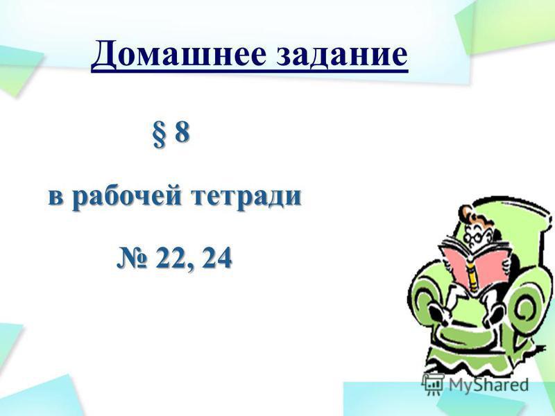 Домашнее задание § 8 в рабочей тетради в рабочей тетради 22, 24 22, 24