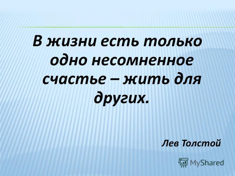 В жизни есть только одно несомненное счастье – жить для других. Лев Толстой