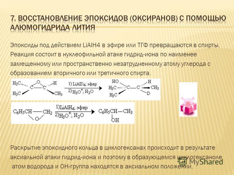 Эпоксиды под действием LiAlH4 в эфире или ТГФ превращаются в спирты. Реакция состоит в нуклеофильной атаке гидрид-иона по наименее замещенному или пространственно незатрудненному атому углерода с образованием вторичного или третичного спирта. Раскрыт
