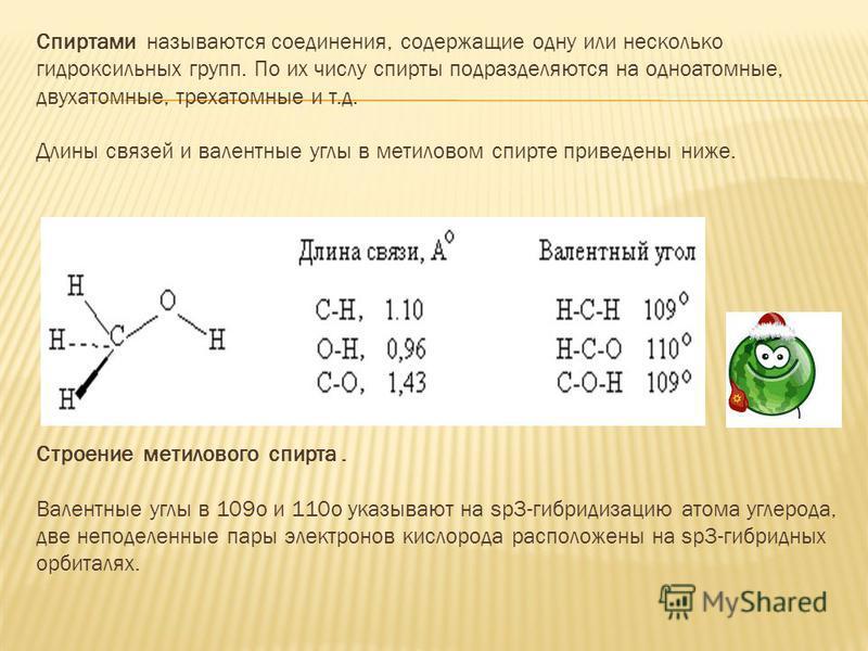 Спиртами называются соединения, содержащие одну или несколько гидроксильных групп. По их числу спирты подразделяются на одноатомные, двухатомные, трехатомные и т.д. Длины связей и валентные углы в метиловом спирте приведены ниже. Строение метилового