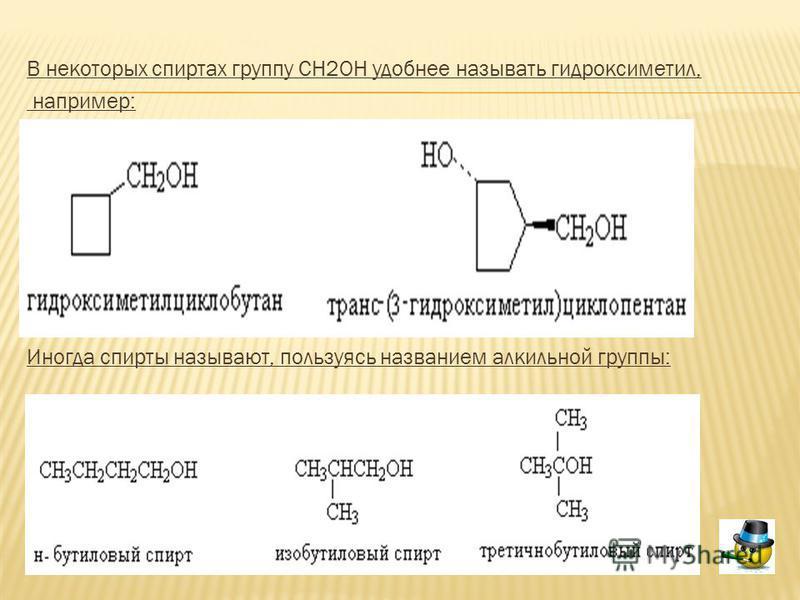 В некоторых спиртах группу СH2OH удобнее называть гидроксиметил, например: Иногда спирты называют, пользуясь названием алкильной группы: