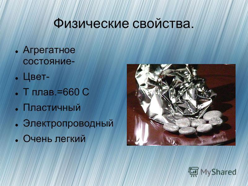 Физические свойства. Агрегатное состояние- Цвет- T плав.=660 С Пластичный Электропроводный Очень легкий