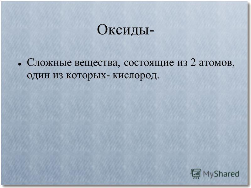 Оксиды- Сложные вещества, состоящие из 2 атомов, один из которых- кислород.