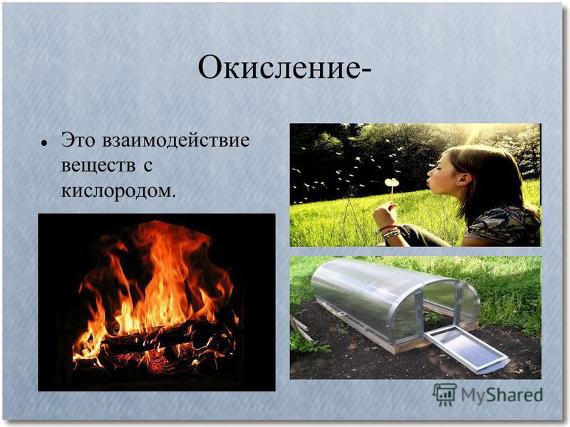 Окисление- Это взаимодействие веществ с кислородом.