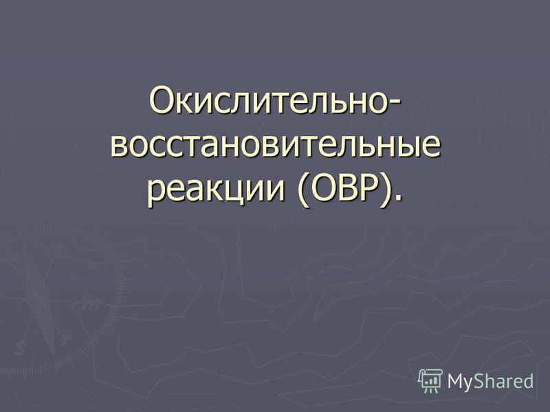 Окислительно- восстановительные реакции (ОВР).