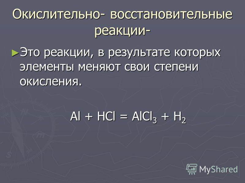 Окислительно- восстановительные реакции- Это реакции, в результате которых элементы меняют свои степени окисления. Это реакции, в результате которых элементы меняют свои степени окисления. Al + HCl = AlCl 3 + H 2 Al + HCl = AlCl 3 + H 2