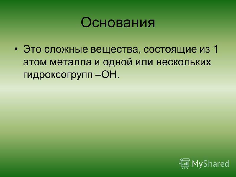 Основания Это сложные вещества, состоящие из 1 атом металла и одной или нескольких гидроксогрупп –ОН.