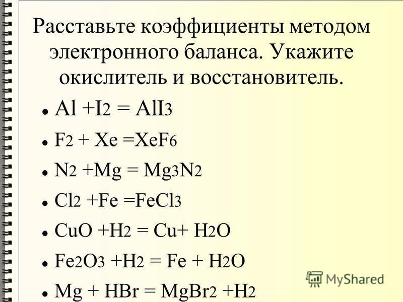 Расставьте коэффициенты методом электронного баланса. Укажите окислитель и восстановитель. Al +I 2 = AlI 3 F 2 + Xe =XeF 6 N 2 +Mg = Mg 3 N 2 Cl 2 +Fe =FeCl 3 CuO +H 2 = Cu+ H 2 O Fe 2 O 3 +H 2 = Fe + H 2 O Mg + HBr = MgBr 2 +H 2