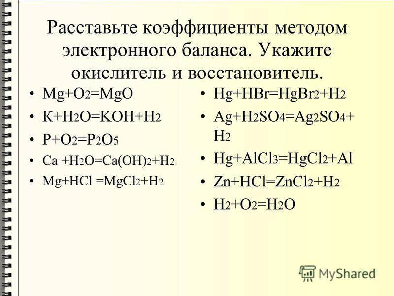 Расставьте коэффициенты методом электронного баланса. Укажите окислитель и восстановитель. Mg+O 2 =MgO К+H 2 O=KOH+H 2 P+O 2 =P 2 O 5 Ca +H 2 O=Ca(OH) 2 +H 2 Mg+HCl =MgCl 2 +H 2 Hg+HBr=HgBr 2 +H 2 Ag+H 2 SO 4 =Ag 2 SO 4 + H 2 Hg+AlCl 3 =HgCl 2 +Al Zn