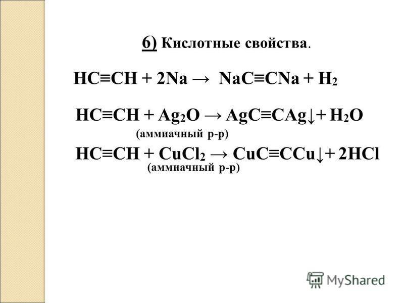 6) Кислотные свойства. HCCH + 2Na NaCCNa + H 2 HCCH + Ag 2 O AgCCAg+ H 2 O (аммиачный р-р) HCCH + CuCl 2 CuCCCu+ 2HCl (аммиачный р-р)