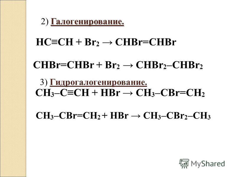Галогенирование. 2) Галогенирование. HCCH + Br 2 CHBr=CHBr CHBr=CHBr + Br 2 CHBr 2 –CHBr 2 3) Гидрогалогенирование. CH 3 –CCH + HBr CH 3 –CBr=CH 2 CH 3 –CBr=CH 2 + HBr CH 3 –CBr 2 –CH 3