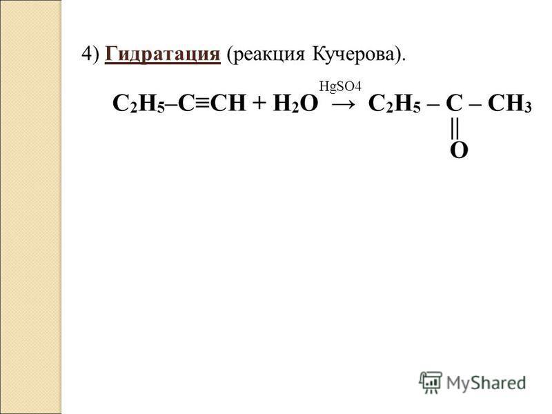 4) Гидратация (реакция Кучерова). HgSO4 C 2 H 5 –CCH + H 2 O C 2 H 5 – C – CH 3 || O