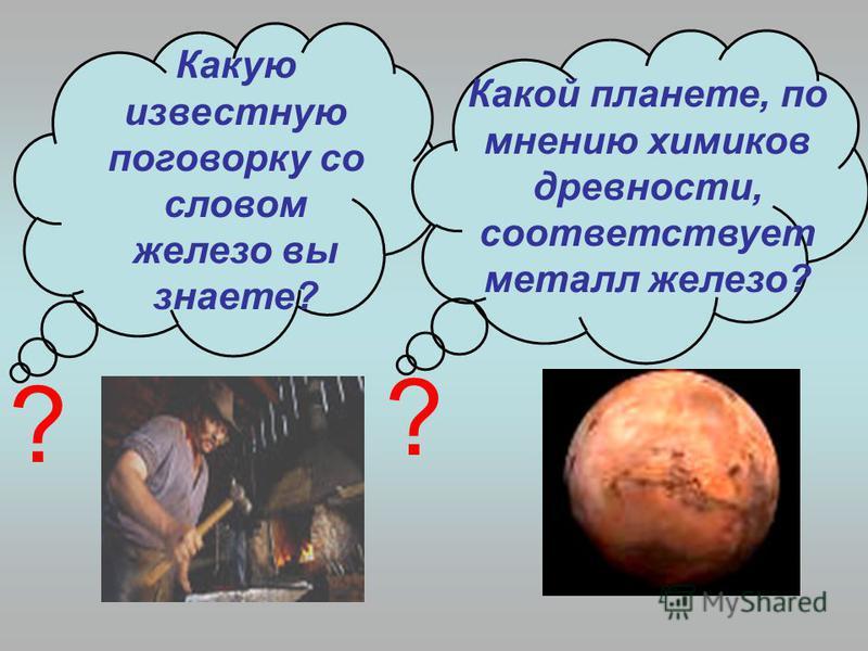 Какую известную поговорку со словом железо вы знаете? Какой планете, по мнению химиков древности, соответствует металл железо? ? ?