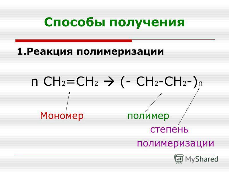 Способы получения 1. Реакция полимеризации n СН 2 =СН 2 (- СН 2 -СН 2 -) n Мономер полимер степень полимеризации