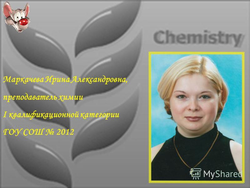 Маркачева Ирина Александровна, преподаватель химии I квалификационной категории ГОУ СОШ 2012