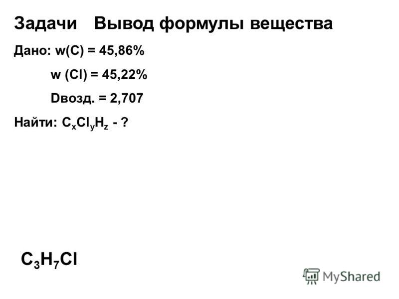 Задачи Вывод формулы вещества Дано: w(С) = 45,86% w (Cl) = 45,22% Dвозд. = 2,707 Найти: С х Сl у H z - ? C 3 H 7 Cl