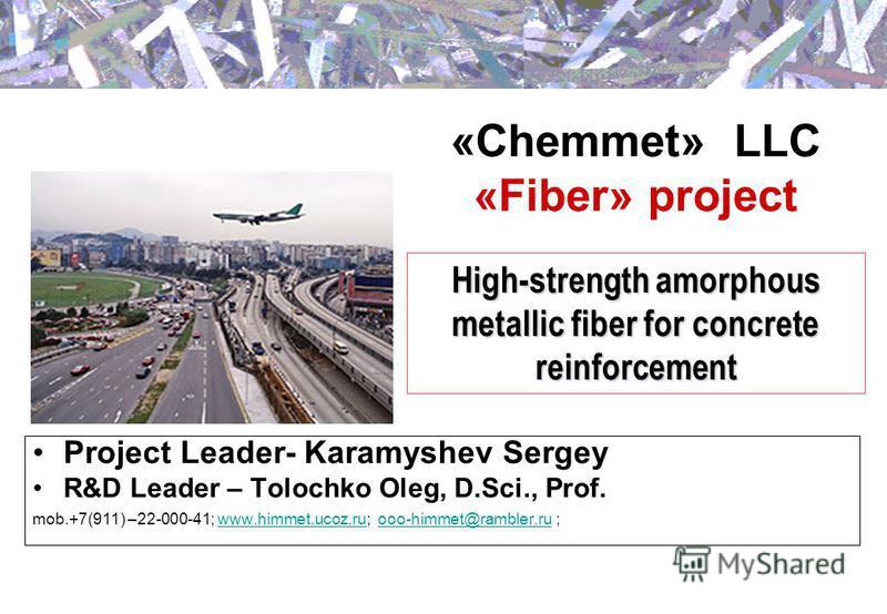 «Chemmet» LLC «Fiber» project Project Leader- Karamyshev Sergey R&D Leader – Tolochko Oleg, D.Sci., Prof. mob.+7(911) –22-000-41; www.himmet.ucoz.ru; ooo-himmet@rambler.ru ;www.himmet.ucoz.ruooo-himmet@rambler.ru High-strength amorphous metallic fibe
