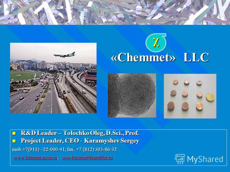«Chemmet» LLC R&D Leader – Tolochko Oleg, D.Sci., Prof. Project Leader, CEO - Karamyshev Sergey mob.+7(911) –22-000-41; fax. +7 (812) 303-86-32 www.himmet.ucoz.ru; ooo-himmet@rambler.ruwww.himmet.ucoz.ruooo-himmet@rambler.ruχ