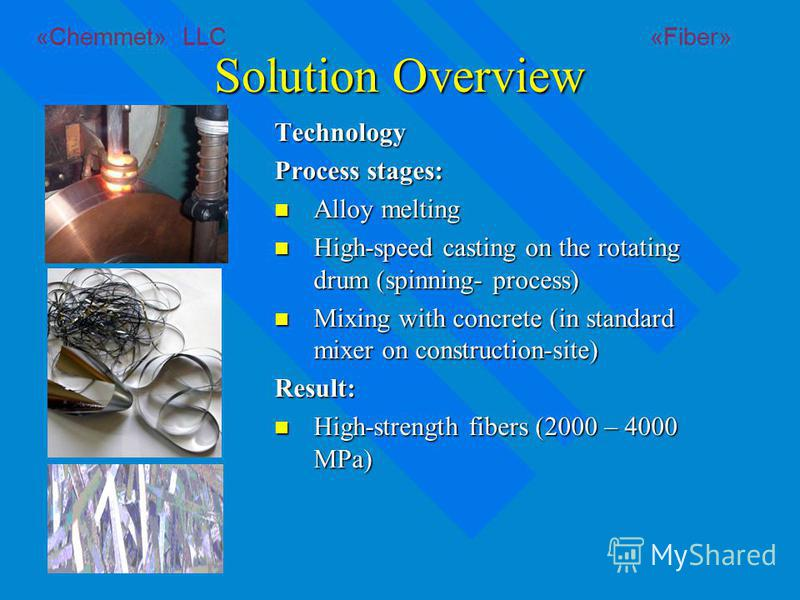 Solution Overview Technology Process stages: Alloy melting Alloy melting High-speed casting on the rotating drum (spinning- process) High-speed casting on the rotating drum (spinning- process) Mixing with concrete (in standard mixer on construction-s