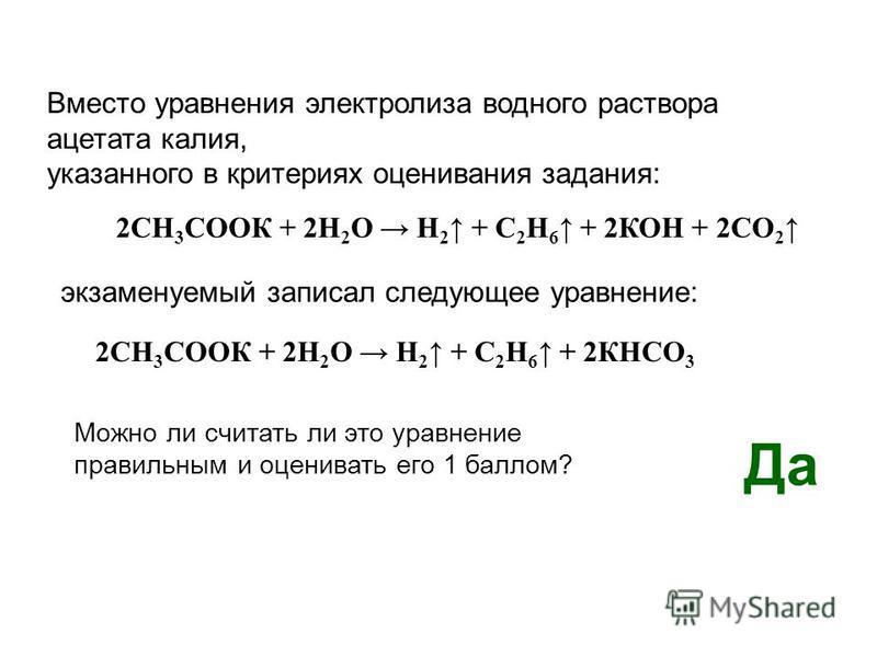 Вместо уравнения электролиза водного раствора ацетата калия, указанного в критериях оценивания задания: 2СН 3 СООК + 2Н 2 О Н 2 + С 2 Н 6 + 2КОН + 2СО 2 экзаменуемый записал следующее уравнение: 2СН 3 СООК + 2Н 2 О Н 2 + С 2 Н 6 + 2КНСО 3 Можно ли сч