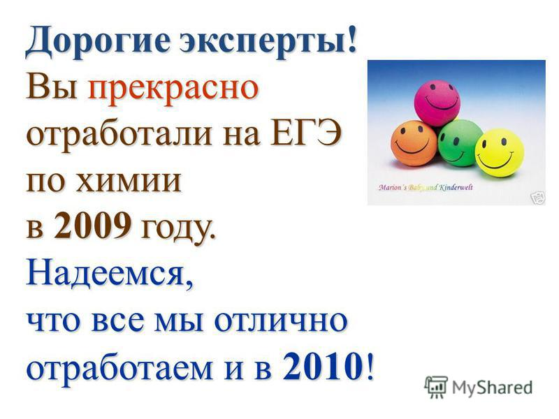 Дорогие эксперты! Вы прекрасно отработали на ЕГЭ по химии в 2009 году. Надеемся, что все мы отлично отработаем и в 2010!