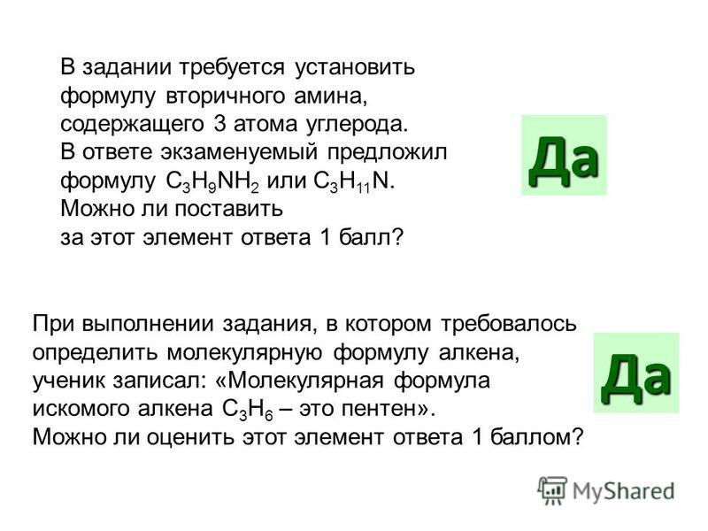 В задании требуется установить формулу вторичного амина, содержащего 3 атома углерода. В ответе экзаменуемый предложил формулу C 3 H 9 NH 2 или C 3 H 11 N. Можно ли поставить за этот элемент ответа 1 балл? Да При выполнении задания, в котором требова