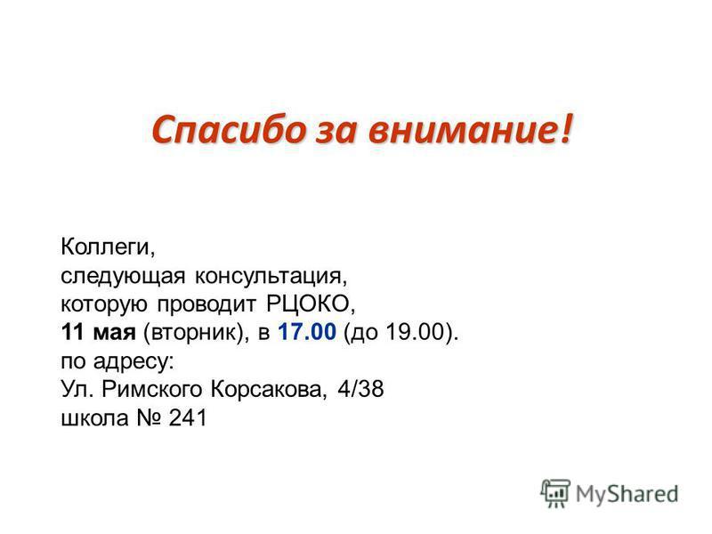 Спасибо за внимание! Коллеги, следующая консультация, которую проводит РЦОКО, 11 мая (вторник), в 17.00 (до 19.00). по адресу: Ул. Римского Корсакова, 4/38 школа 241