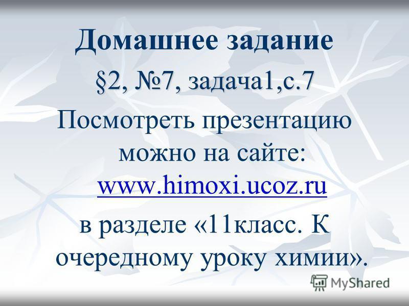 Домашнее задание §2, 7, задача 1,с.7 Посмотреть презентацию можно на сайте: www.himoxi.ucoz.ru www.himoxi.ucoz.ru в разделе «11 класс. К очередному уроку химии».
