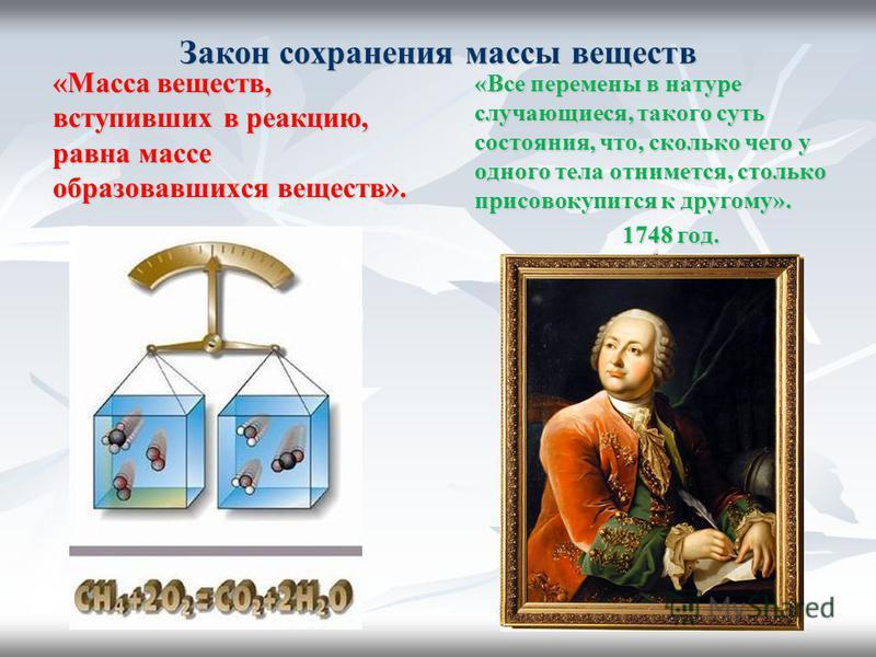 Закон сохранения массы веществ «Масса веществ, вступивших в реакцию, равна массе образовавшихся веществ». «Все перемены в натуре случающиеся, такого суть состояния, что, сколько чего у одного тела отнимется, столько присовокупится к другому». 1748 го