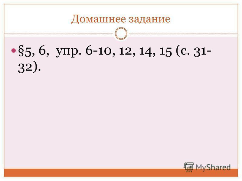 Домашнее задание §5, 6, упр. 6-10, 12, 14, 15 (с. 31- 32).