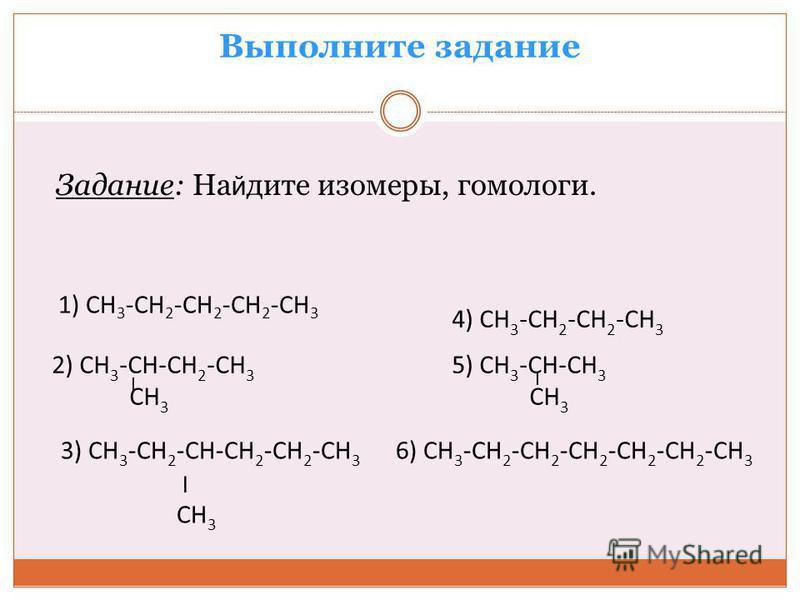Выполните задание Задание: На й дите изомеры, гомологи. 1) СН 3 -СН 2 -СН 2 -СН 2 -СН 3 2) СН 3 -СН-СН 2 -СН 3 СН 3 3) СН 3 -СН 2 -СН-СН 2 -СН 2 -СН 3 6) СН 3 -СН 2 -СН 2 -СН 2 -СН 2 -СН 2 -СН 3 ׀ СН 3 4) СН 3 -СН 2 -СН 2 -СН 3 5) СН 3 -СН-СН 3 СН 3