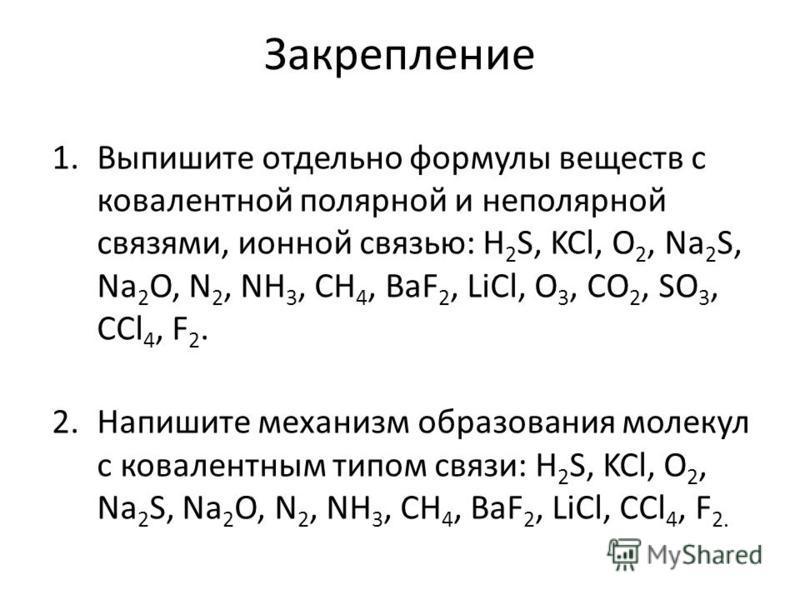 Закрепление 1. Выпишите отдельно формулы веществ с ковалентной полярной и неполярной связями, ионной связью: H 2 S, KCl, O 2, Na 2 S, Na 2 O, N 2, NH 3, CH 4, BaF 2, LiCl, O 3, CO 2, SO 3, CCl 4, F 2. 2. Напишите механизм образования молекул с ковале