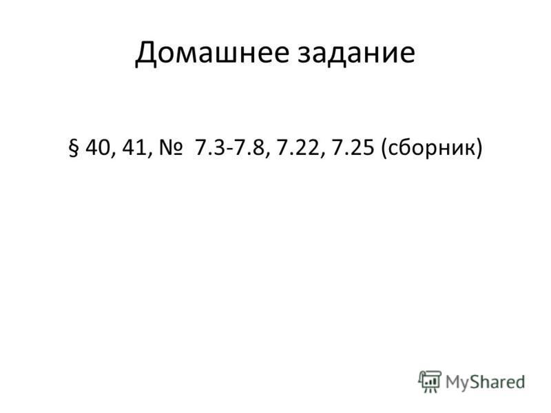 Домашнее задание § 40, 41, 7.3-7.8, 7.22, 7.25 (сборник)