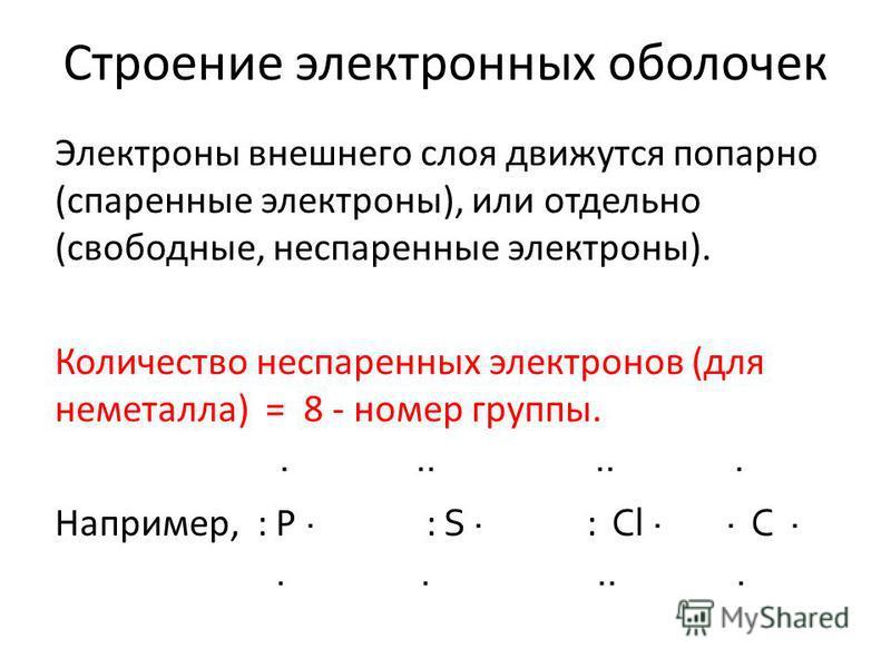 Строение электронных оболочек Электроны внешнего слоя движутся попарно (спаренные электроны), или отдельно (свободные, неспаренные электроны). Количество неспаренных электронов (для неметалла) = 8 - номер группы. Например, : P : S : Cl C