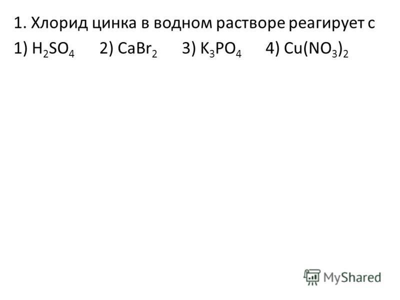 1. Хлорид цинка в водном растворе реагирует с 1) H 2 SO 4 2) CaBr 2 3) K 3 PO 4 4) Cu(NO 3 ) 2