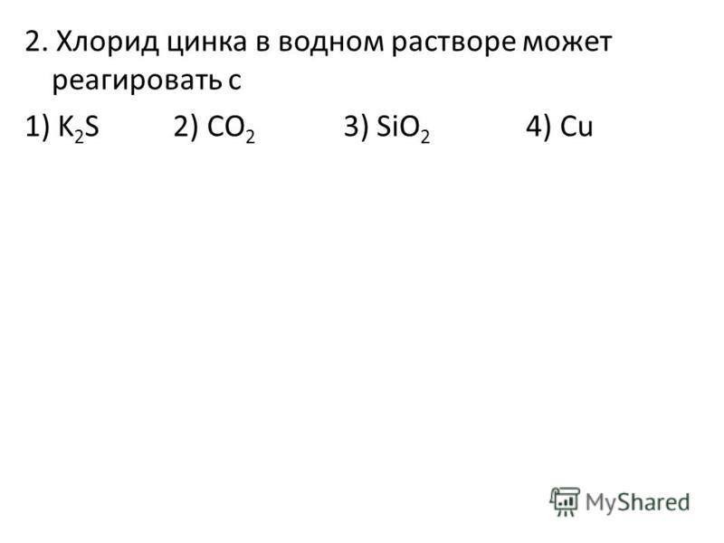 2. Хлорид цинка в водном растворе может реагировать с 1) K 2 S 2) CO 2 3) SiO 2 4) Cu