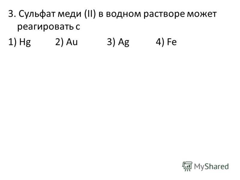 3. Сульфат меди (II) в водном растворе может реагировать с 1) Hg 2) Au 3) Ag 4) Fe