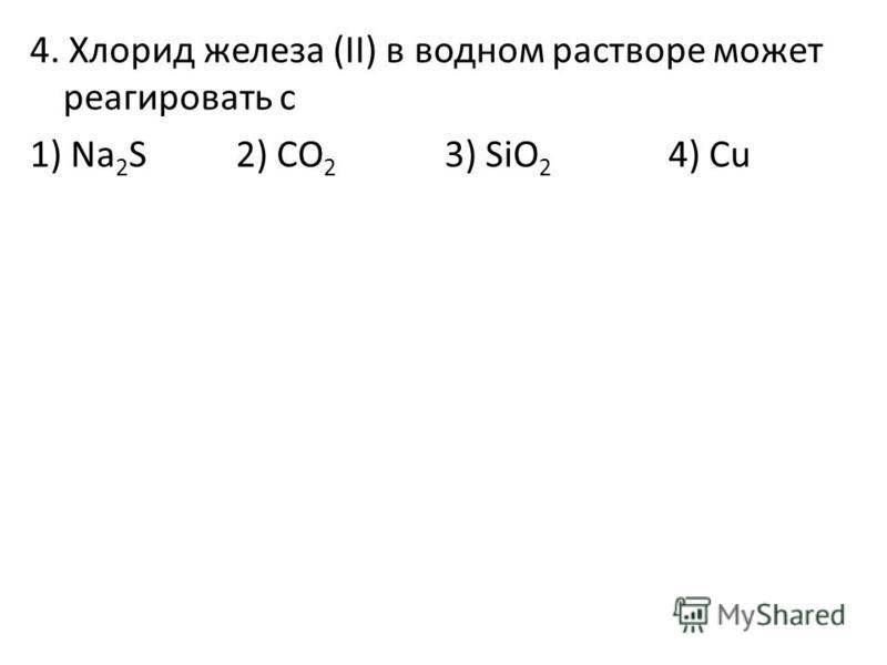 4. Хлорид железа (II) в водном растворе может реагировать с 1) Na 2 S 2) CO 2 3) SiO 2 4) Cu