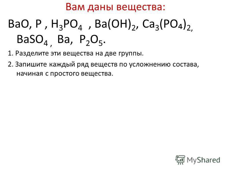 Вам даны вещества: ВaO, P, H 3 PO 4, Вa(OH) 2, Ca 3 (PO) 2, ВаSO 4, Вa, P 2 O 5. 1. Разделите эти вещества на две группы. 2. Запишите каждый ряд веществ по усложнению состава, начиная с простого вещества.