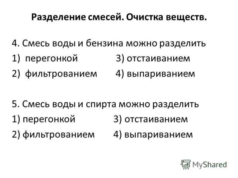 Разделение смесей. Очистка веществ. 4. Смесь воды и бензина можно разделить 1)перегонкой 3) отстаиванием 2)фильтрованием 4) выпариванием 5. Смесь воды и спирта можно разделить 1) перегонкой 3) отстаиванием 2) фильтрованием 4) выпариванием