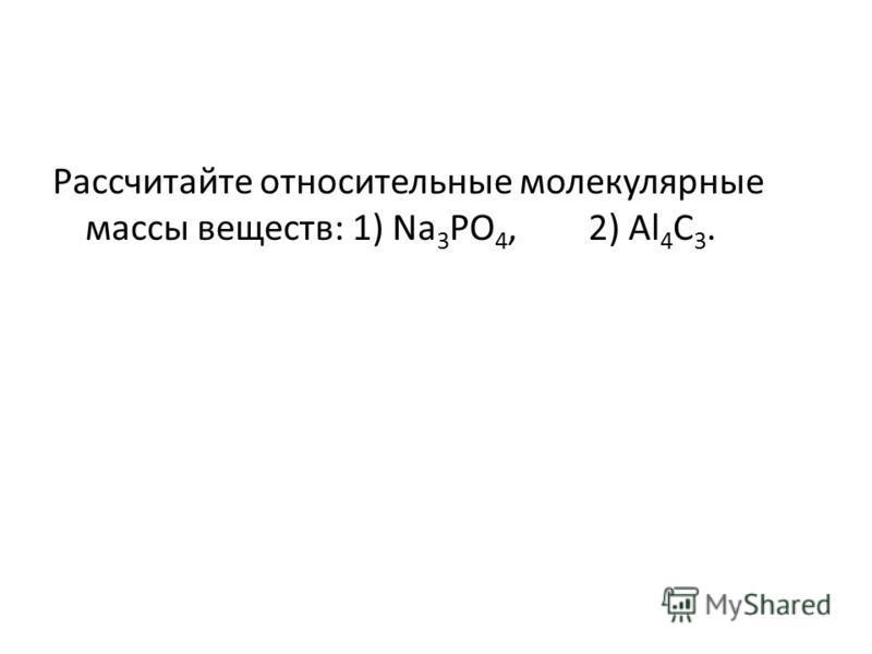Рассчитайте относительные молекулярные массы веществ: 1) Na 3 PO 4, 2) Al 4 C 3.