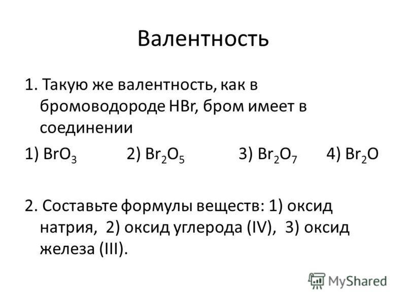 Валентность 1. Такую же валентность, как в бромоводороде HBr, бром имеет в соединении 1) BrO 3 2) Br 2 O 5 3) Br 2 O 7 4) Br 2 O 2. Составьте формулы веществ: 1) оксид натрия, 2) оксид углерода (IV), 3) оксид железа (III).