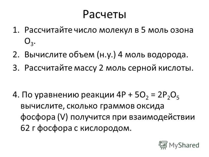 Расчеты 1. Рассчитайте число молекул в 5 моль озона O 3. 2. Вычислите объем (н.у.) 4 моль водорода. 3. Рассчитайте массу 2 моль серной кислоты. 4. По уравнению реакции 4P + 5O 2 = 2P 2 O 5 вычислите, сколько граммов оксида фосфора (V) получится при в
