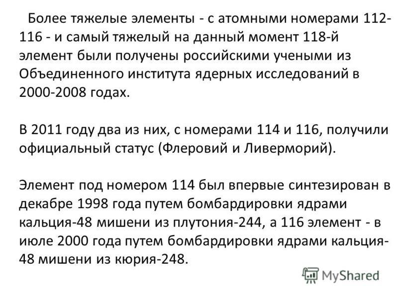 Более тяжелые элементы - с атомными номерами 112- 116 - и самый тяжелый на данный момент 118-й элемент были получены российскими учеными из Объединенного института ядерных исследований в 2000-2008 годах. В 2011 году два из них, с номерами 114 и 116,